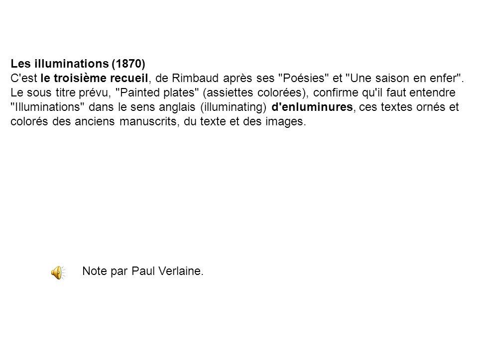 Les illuminations (1870) C est le troisième recueil, de Rimbaud après ses Poésies et Une saison en enfer .