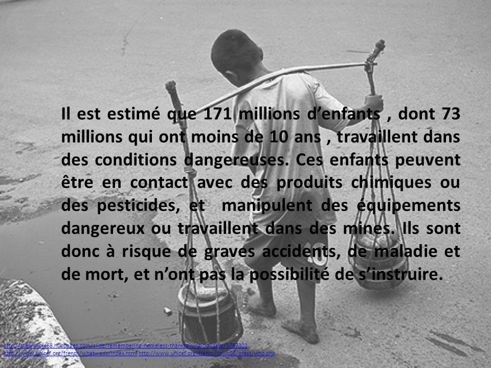 Il est estimé que 171 millions denfants, dont 73 millions qui ont moins de 10 ans, travaillent dans des conditions dangereuses. Ces enfants peuvent êt