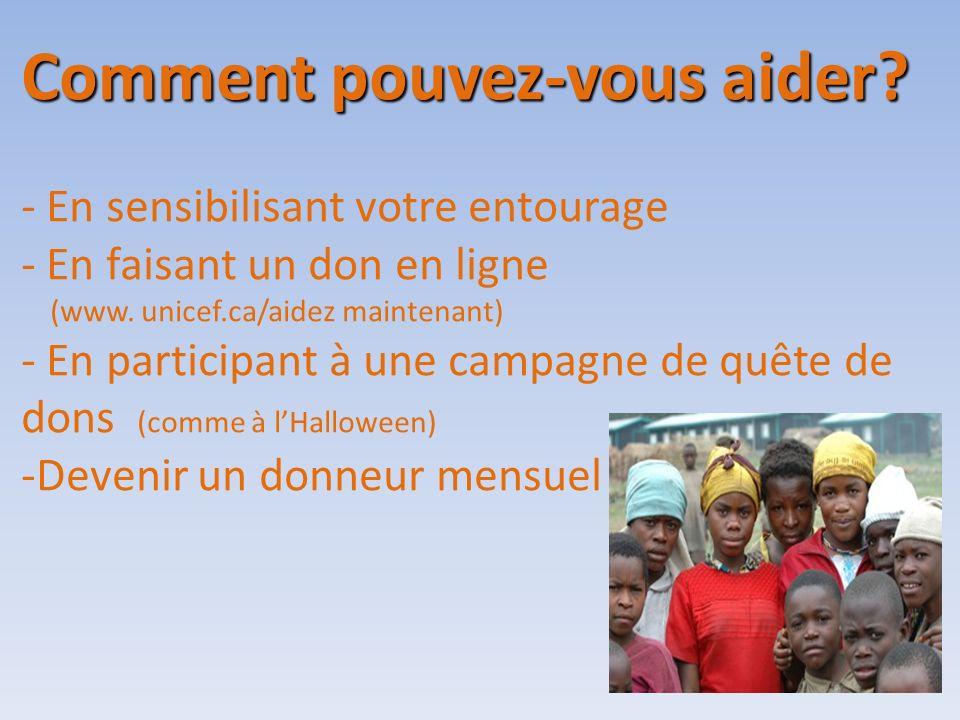Comment pouvez-vous aider? - En sensibilisant votre entourage - En faisant un don en ligne (www. unicef.ca/aidez maintenant) - En participant à une ca