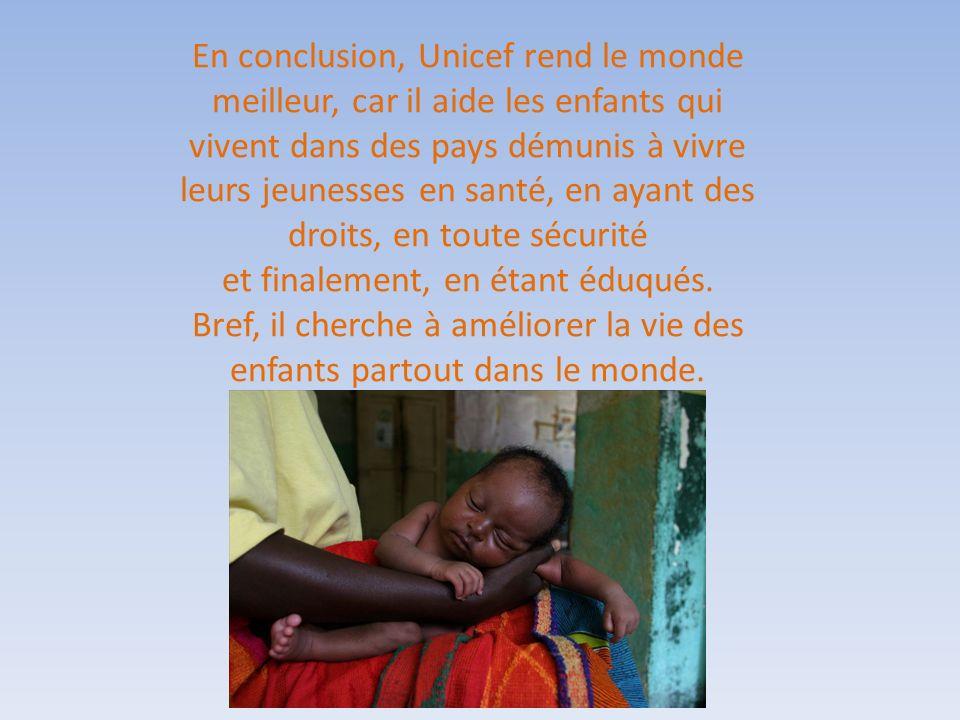 En conclusion, Unicef rend le monde meilleur, car il aide les enfants qui vivent dans des pays démunis à vivre leurs jeunesses en santé, en ayant des