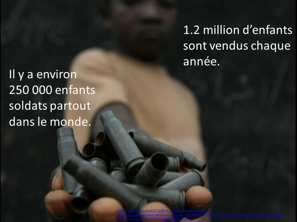 Il y a environ 250 000 enfants soldats partout dans le monde. http://diash.gratos.ca/a2007/enfants_soldats/pages/statistique.html http://colorlines.co