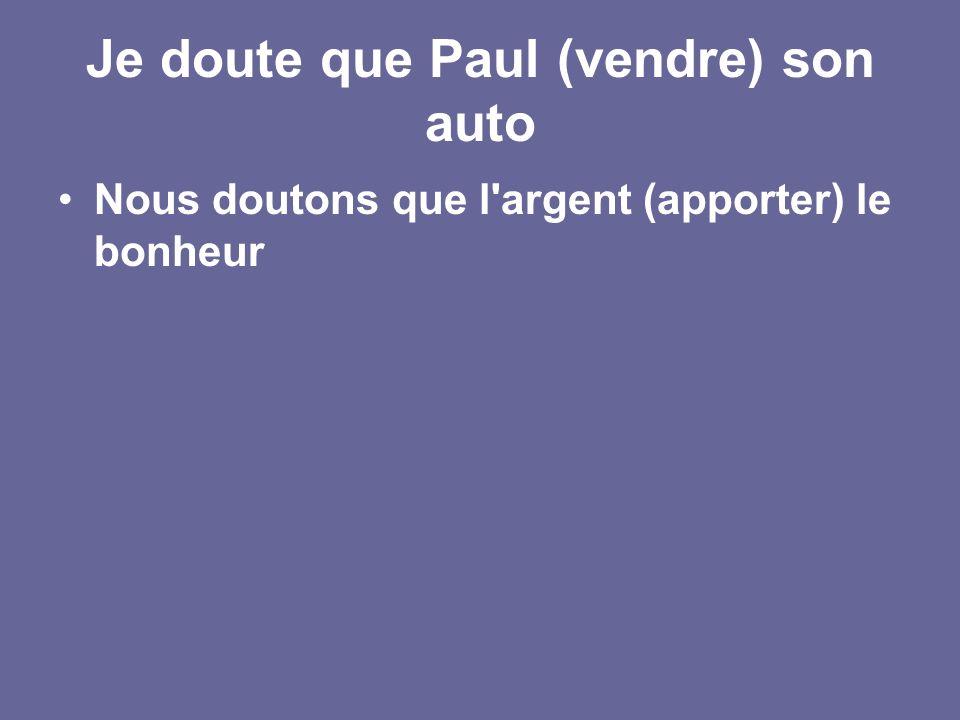 Je doute que Paul (vendre) son auto Nous doutons que l argent (apporter) le bonheur