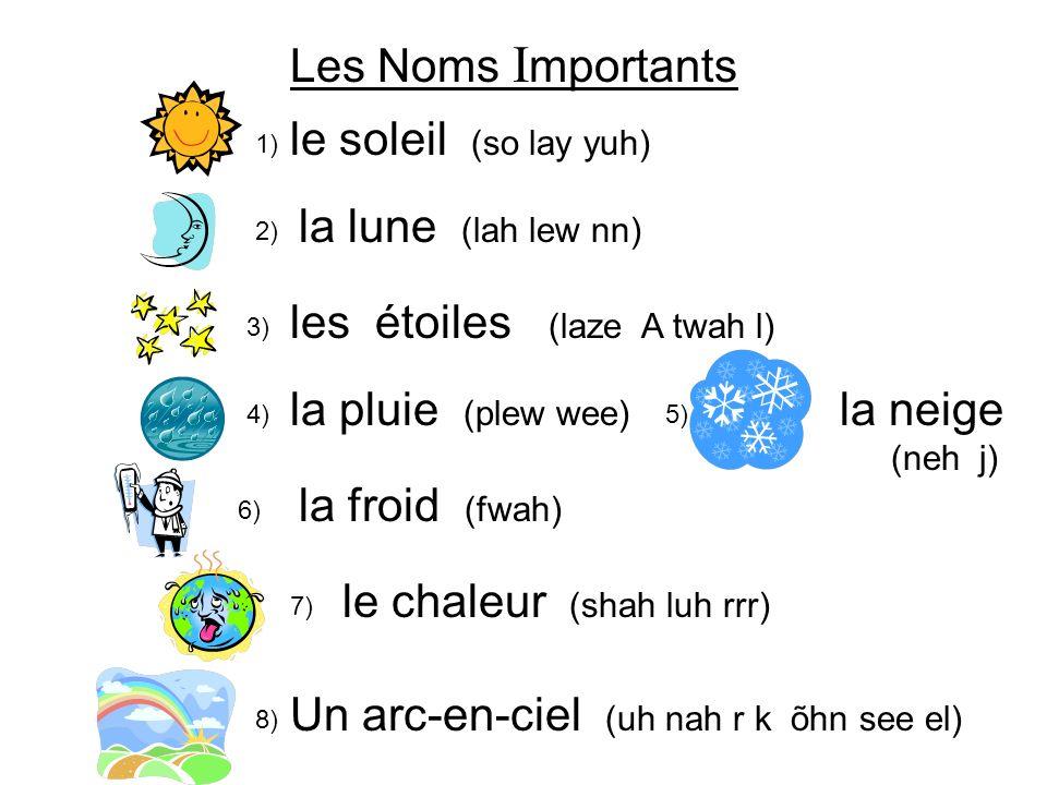 Les Noms I mportants 1) le soleil (so lay yuh) 2) la lune (lah lew nn) les étoiles (laze A twah l) la pluie (plew wee) la froid (fwah) Un arc-en-ciel