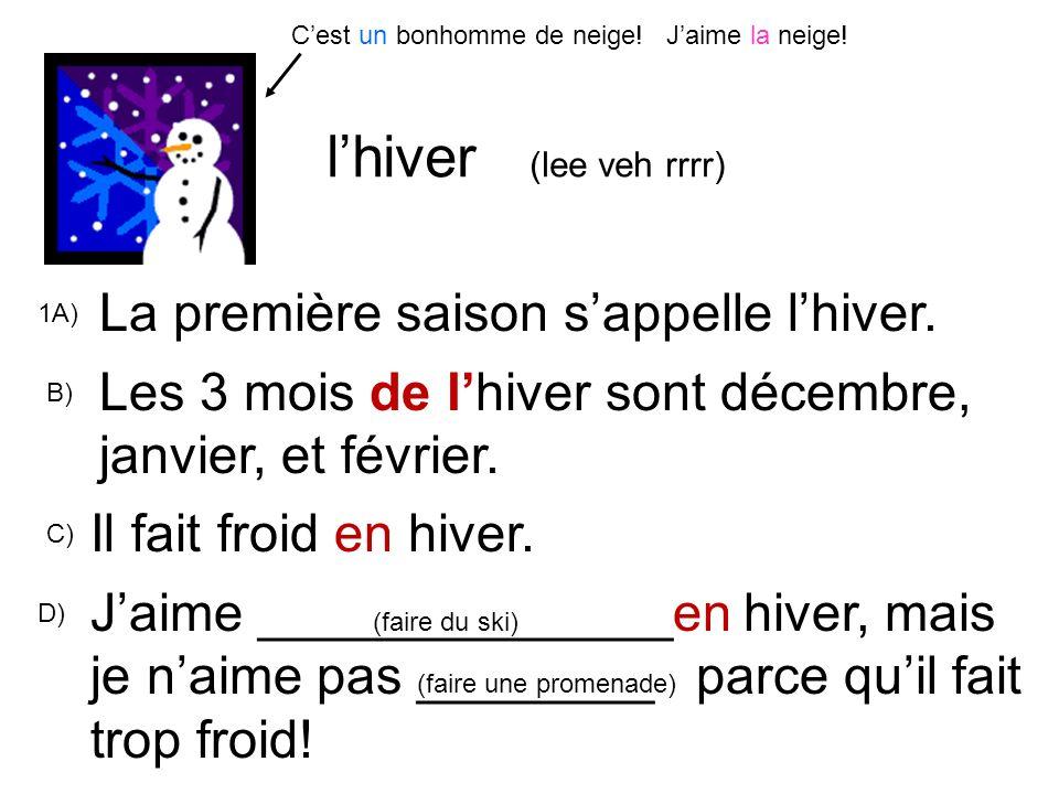 lhiver (lee veh rrrr) 1A) La première saison sappelle lhiver. B) Les 3 mois de lhiver sont décembre, janvier, et février. Il fait froid en hiver. C) D