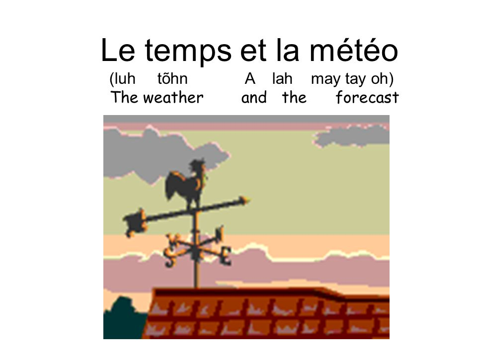 Le temps et la météo (luh tõhn A lah may tay oh) The weather and the forecast