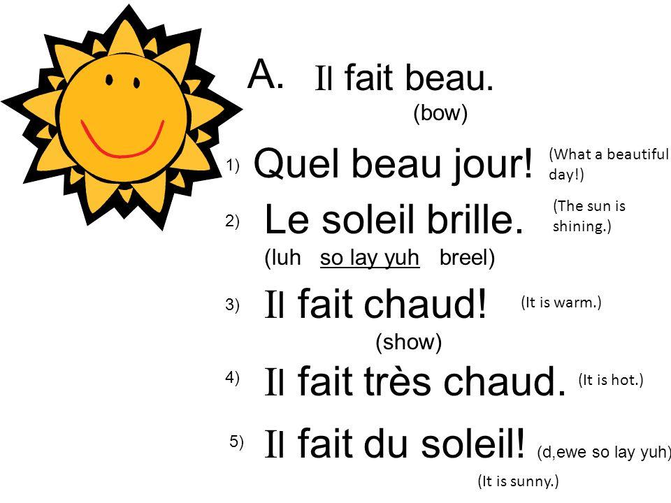 I l fait beau. (bow) 1) Quel beau jour! A. 2) Le soleil brille. (luh so lay yuh breel) I l fait chaud! (show) I l fait très chaud. I l fait du soleil!
