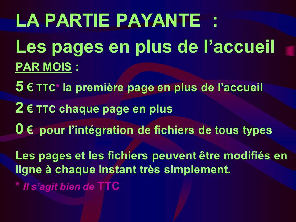 LA PARTIE PAYANTE : Les pages en plus de laccueil PAR MOIS : 5 TTC* la première page en plus de laccueil 2 TTC chaque page en plus 0 pour lintégration de fichiers de tous types Les pages et les fichiers peuvent être modifiés en ligne à chaque instant très simplement.