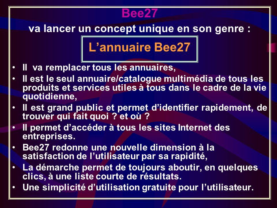 Bee27 va lancer un concept unique en son genre : Lannuaire Bee27 Il va remplacer tous les annuaires, Il est le seul annuaire/catalogue multimédia de tous les produits et services utiles à tous dans le cadre de la vie quotidienne, Il est grand public et permet didentifier rapidement, de trouver qui fait quoi .