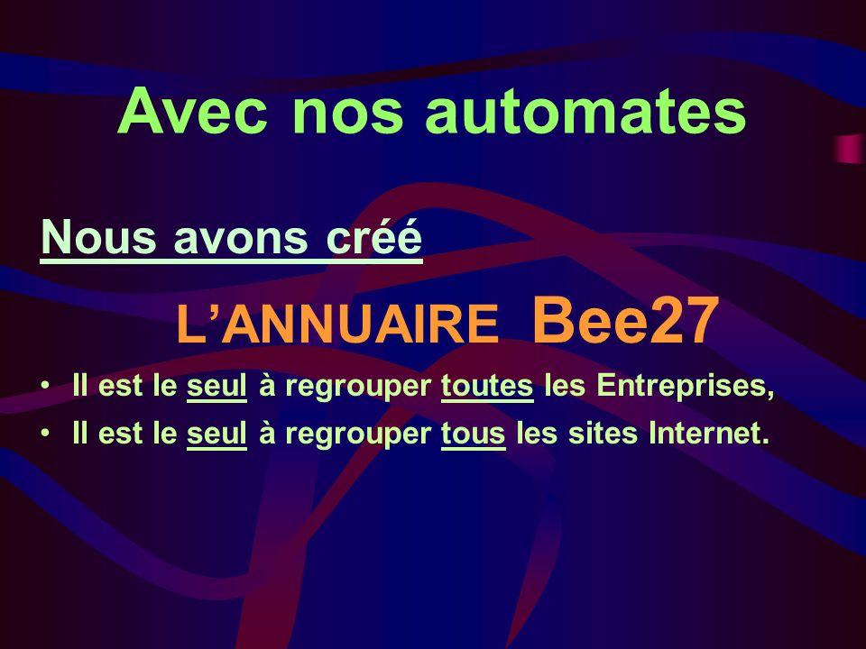 Avec nos automates Nous avons créé LANNUAIRE Bee27 Il est le seul à regrouper toutes les Entreprises, Il est le seul à regrouper tous les sites Internet.