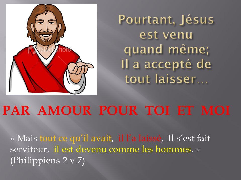 PAR AMOUR POUR TOI ET MOI « Mais tout ce quil avait, il la laissé, Il sest fait serviteur, il est devenu comme les hommes. » (Philippiens 2 v 7)