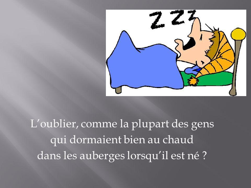 Loublier, comme la plupart des gens qui dormaient bien au chaud dans les auberges lorsquil est né ?