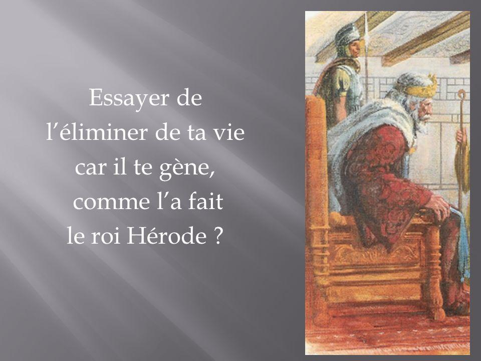 Essayer de léliminer de ta vie car il te gène, comme la fait le roi Hérode ?