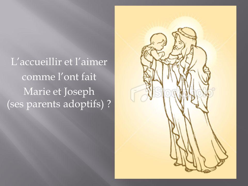 Laccueillir et laimer comme lont fait Marie et Joseph (ses parents adoptifs) ?