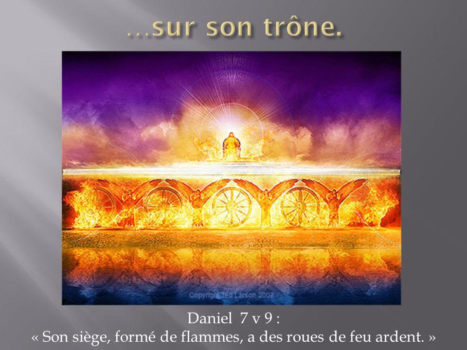 Daniel 7 v 9 : « Son siège, formé de flammes, a des roues de feu ardent. »