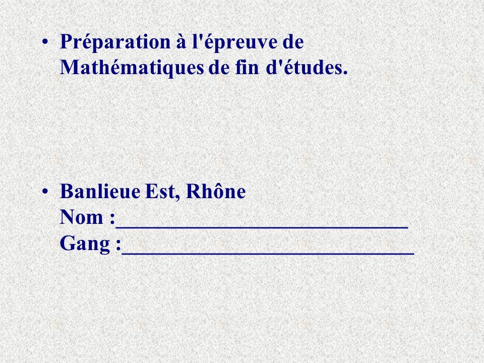 Préparation à l'épreuve de Mathématiques de fin d'études. Banlieue Est, Rhône Nom :___________________________ Gang :___________________________
