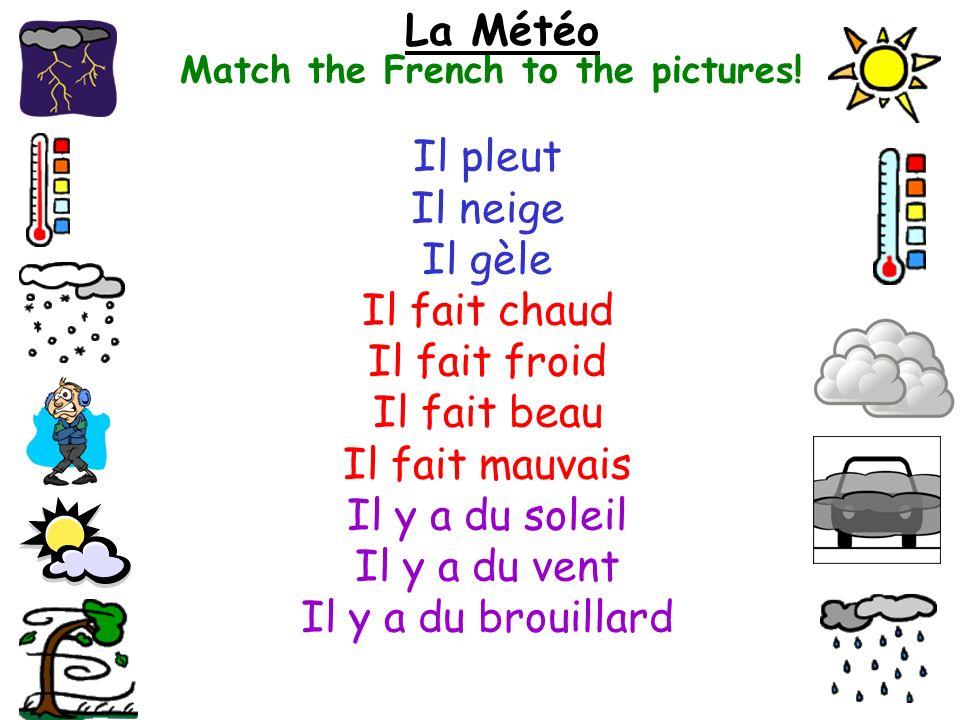 Match the French to the pictures! La Météo Il pleut Il neige Il gèle Il fait chaud Il fait froid Il fait beau Il fait mauvais Il y a du soleil Il y a