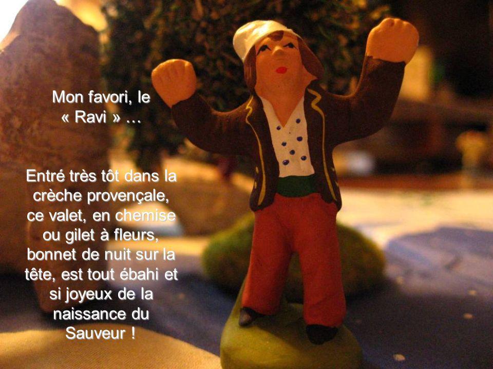 Mon favori, le « Ravi » … Entré très tôt dans la crèche provençale, ce valet, en chemise ou gilet à fleurs, bonnet de nuit sur la tête, est tout ébahi et si joyeux de la naissance du Sauveur !