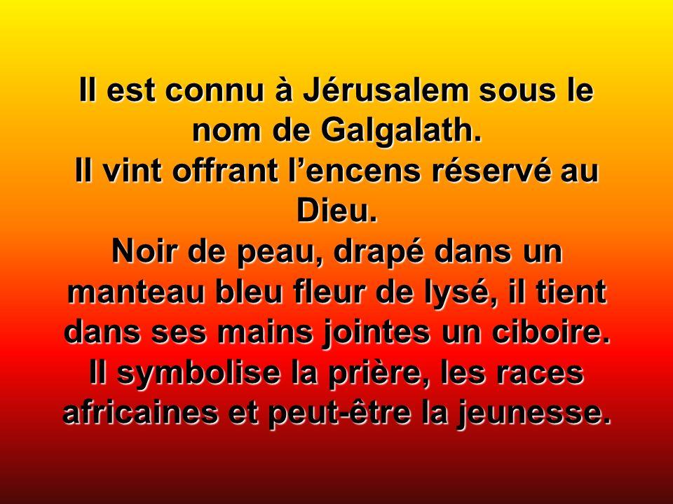Il est connu à Jérusalem sous le nom de Galgalath. Il vint offrant lencens réservé au Dieu. Noir de peau, drapé dans un manteau bleu fleur de lysé, il
