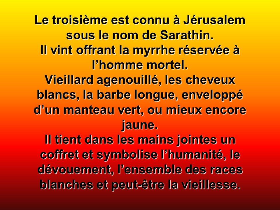 Le troisième est connu à Jérusalem sous le nom de Sarathin. Il vint offrant la myrrhe réservée à lhomme mortel. Vieillard agenouillé, les cheveux blan