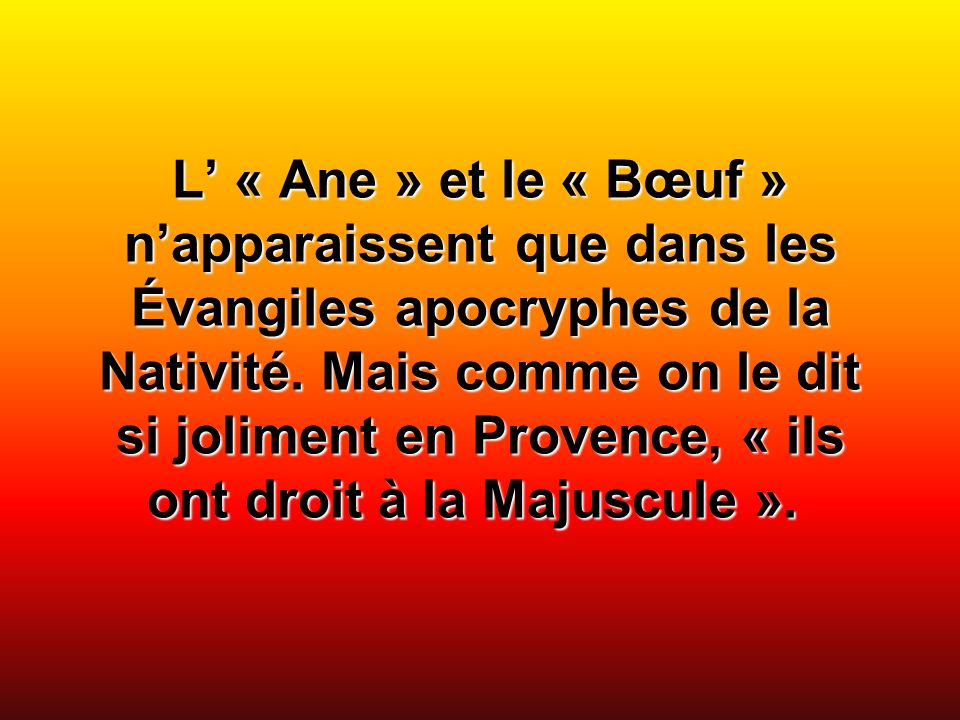 L « Ane » et le « Bœuf » napparaissent que dans les Évangiles apocryphes de la Nativité. Mais comme on le dit si joliment en Provence, « ils ont droit