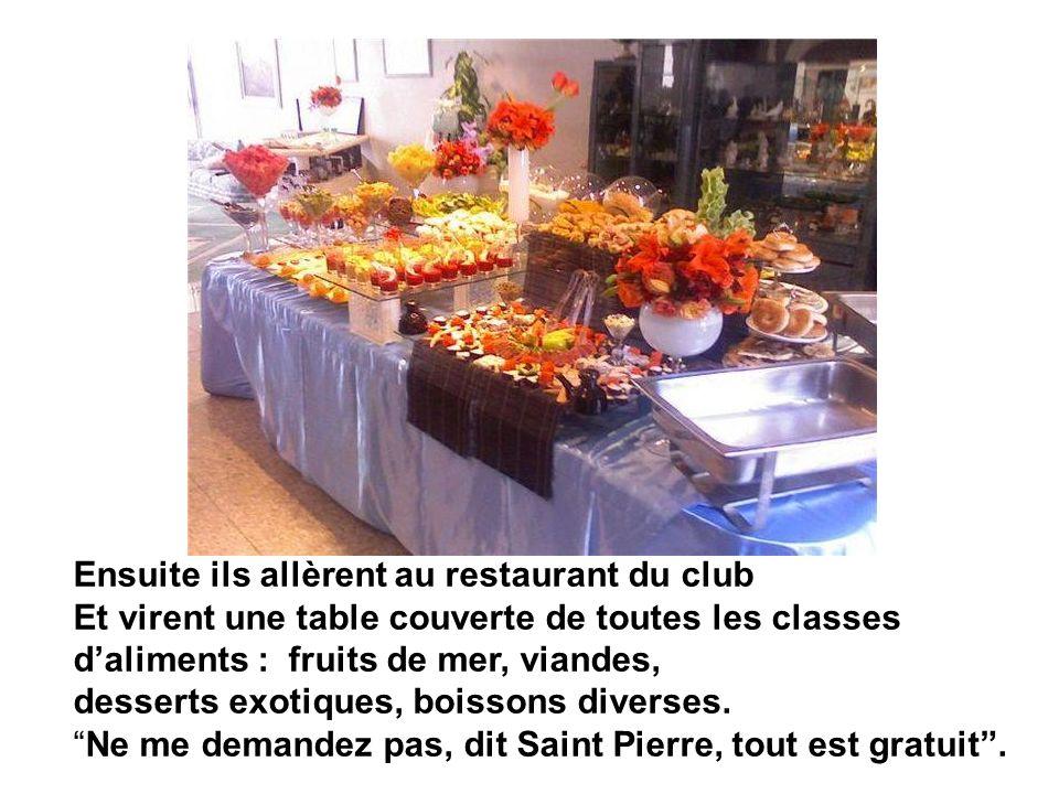 Ensuite ils allèrent au restaurant du club Et virent une table couverte de toutes les classes daliments : fruits de mer, viandes, desserts exotiques, boissons diverses.Ne me demandez pas, dit Saint Pierre, tout est gratuit.