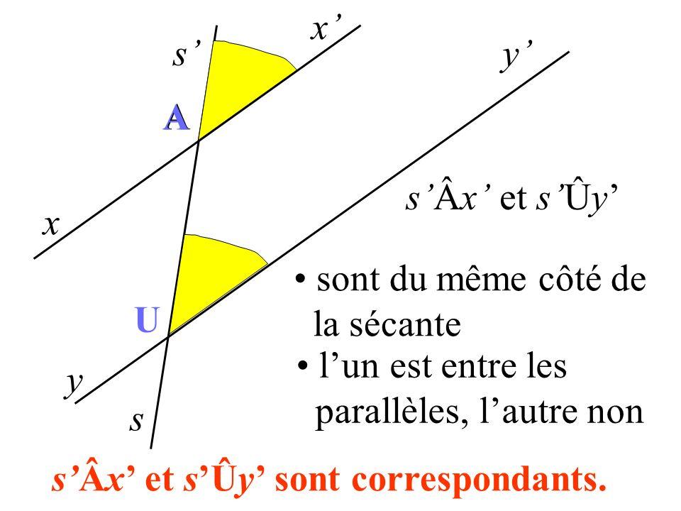 x s x y y s A A U sÂx et sÛy sont du même côté de la sécante lun est entre les parallèles, lautre non sÂx et sÛy sont correspondants.