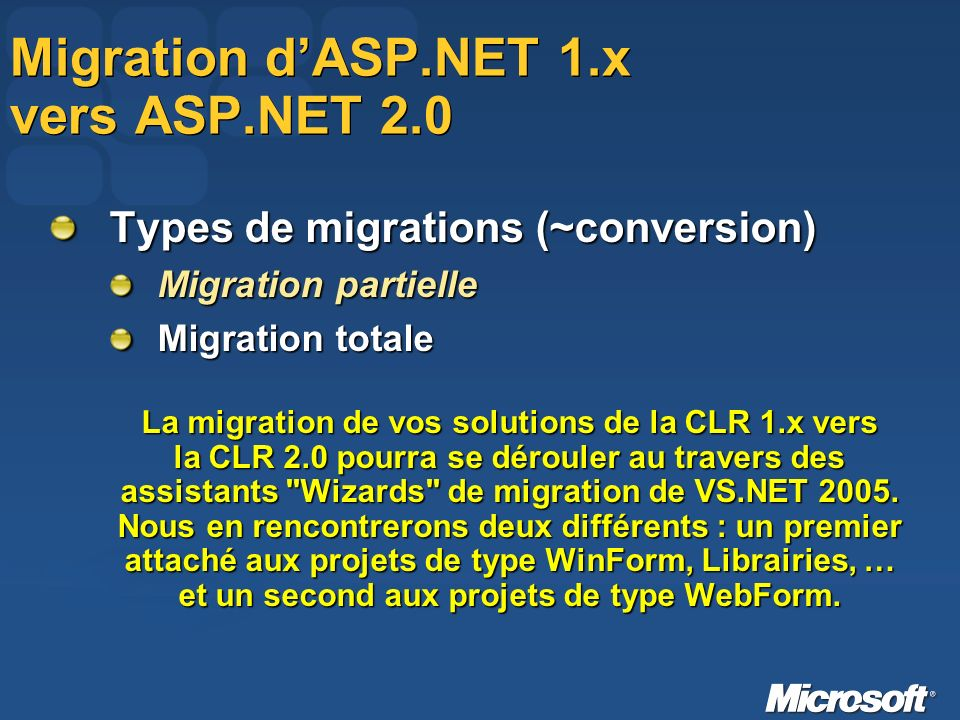 Migration dASP.NET 1.x vers ASP.NET 2.0 Types de migrations (~conversion) Migration partielle Migration totale La migration de vos solutions de la CLR 1.x vers la CLR 2.0 pourra se dérouler au travers des assistants Wizards de migration de VS.NET 2005.