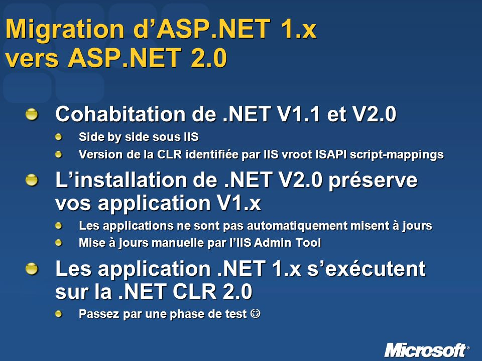 Migration dASP.NET 1.x vers ASP.NET 2.0 Cohabitation de.NET V1.1 et V2.0 Side by side sous IIS Version de la CLR identifiée par IIS vroot ISAPI script-mappings Linstallation de.NET V2.0 préserve vos application V1.x Les applications ne sont pas automatiquement misent à jours Mise à jours manuelle par lIIS Admin Tool Les application.NET 1.x sexécutent sur la.NET CLR 2.0 Passez par une phase de test Passez par une phase de test