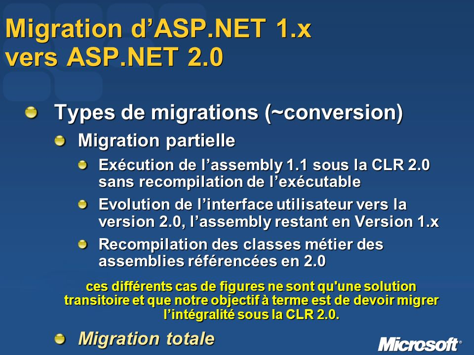 Migration dASP.NET 1.x vers ASP.NET 2.0 Types de migrations (~conversion) Migration partielle Exécution de lassembly 1.1 sous la CLR 2.0 sans recompilation de lexécutable Evolution de linterface utilisateur vers la version 2.0, lassembly restant en Version 1.x Recompilation des classes métier des assemblies référencées en 2.0 ces différents cas de figures ne sont qu une solution transitoire et que notre objectif à terme est de devoir migrer lintégralité sous la CLR 2.0.