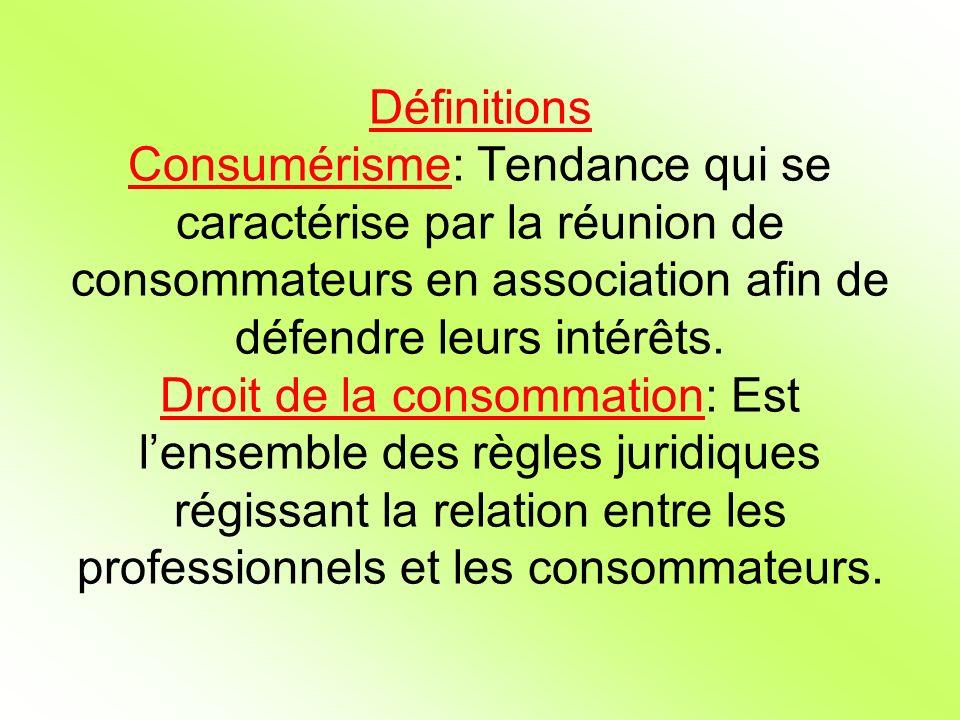 Définitions Consumérisme: Tendance qui se caractérise par la réunion de consommateurs en association afin de défendre leurs intérêts. Droit de la cons