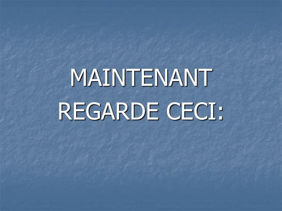 MAINTENANT REGARDE CECI: