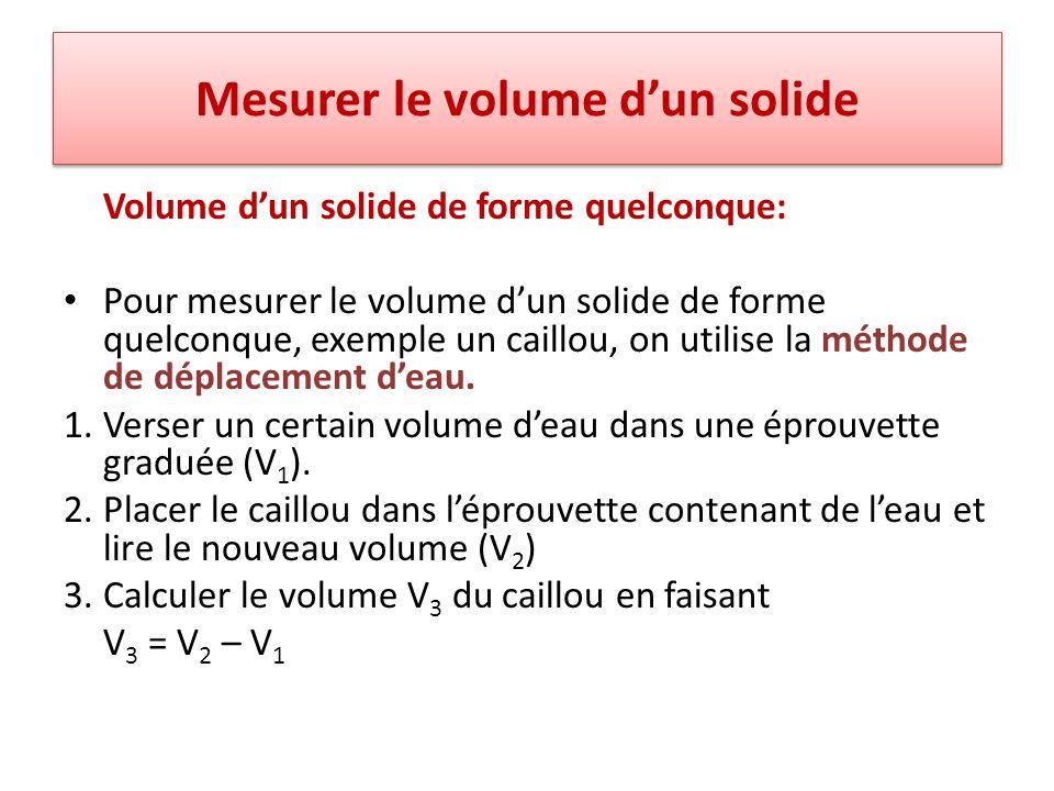 Mesurer le volume dun solide Volume dun solide de forme quelconque: Pour mesurer le volume dun solide de forme quelconque, exemple un caillou, on util