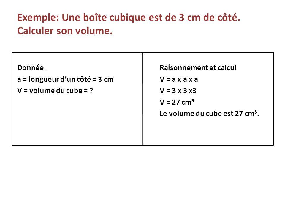 Exemple: Une boîte cubique est de 3 cm de côté. Calculer son volume. DonnéeRaisonnement et calcul a = longueur dun côté = 3 cmV = a x a x a V = volume