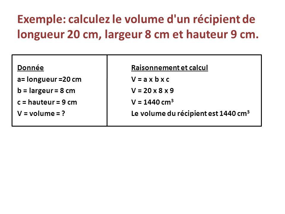 Exemple: calculez le volume d'un récipient de longueur 20 cm, largeur 8 cm et hauteur 9 cm. DonnéeRaisonnement et calcul a= longueur =20 cmV = a x b x