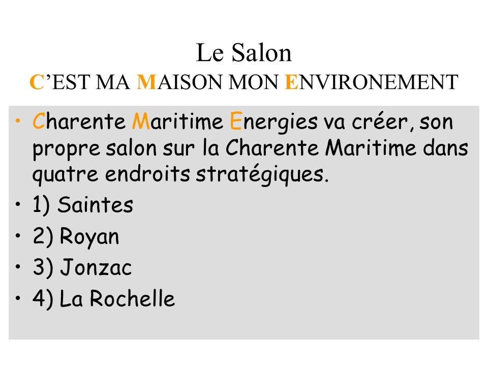 Le Salon CEST MA MAISON MON ENVIRONEMENT Charente Maritime Energies va créer, son propre salon sur la Charente Maritime dans quatre endroits stratégiques.