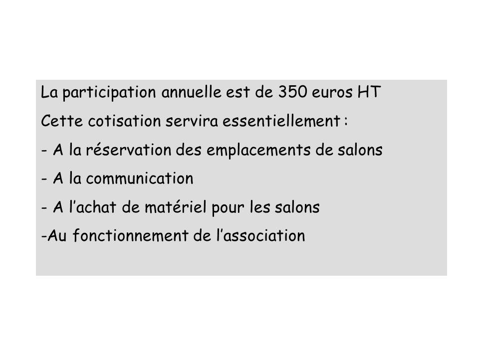 La participation annuelle est de 350 euros HT Cette cotisation servira essentiellement : - A la réservation des emplacements de salons - A la communication - A lachat de matériel pour les salons -Au fonctionnement de lassociation