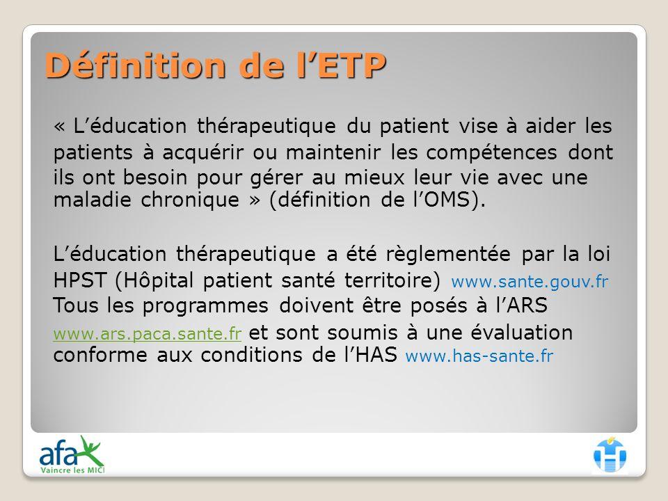Définition de lETP « Léducation thérapeutique du patient vise à aider les patients à acquérir ou maintenir les compétences dont ils ont besoin pour gérer au mieux leur vie avec une maladie chronique » (définition de lOMS).