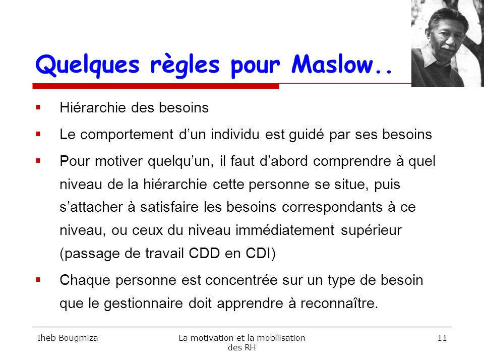 Quelques règles pour Maslow.. Hiérarchie des besoins Le comportement dun individu est guidé par ses besoins Pour motiver quelquun, il faut dabord comp
