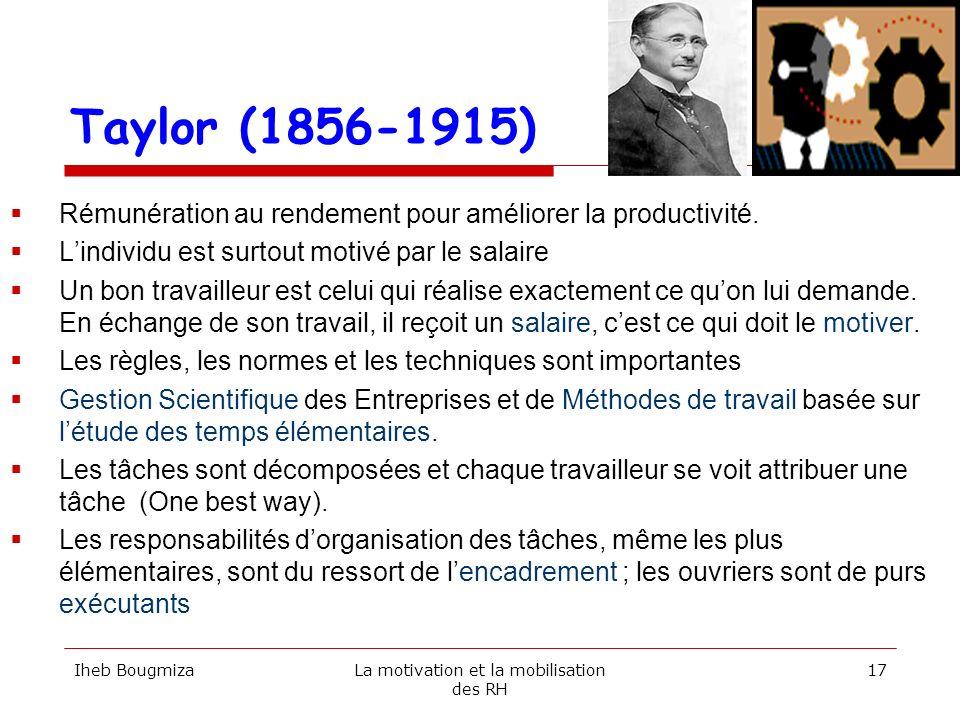 Taylor (1856-1915) Rémunération au rendement pour améliorer la productivité. Lindividu est surtout motivé par le salaire Un bon travailleur est celui