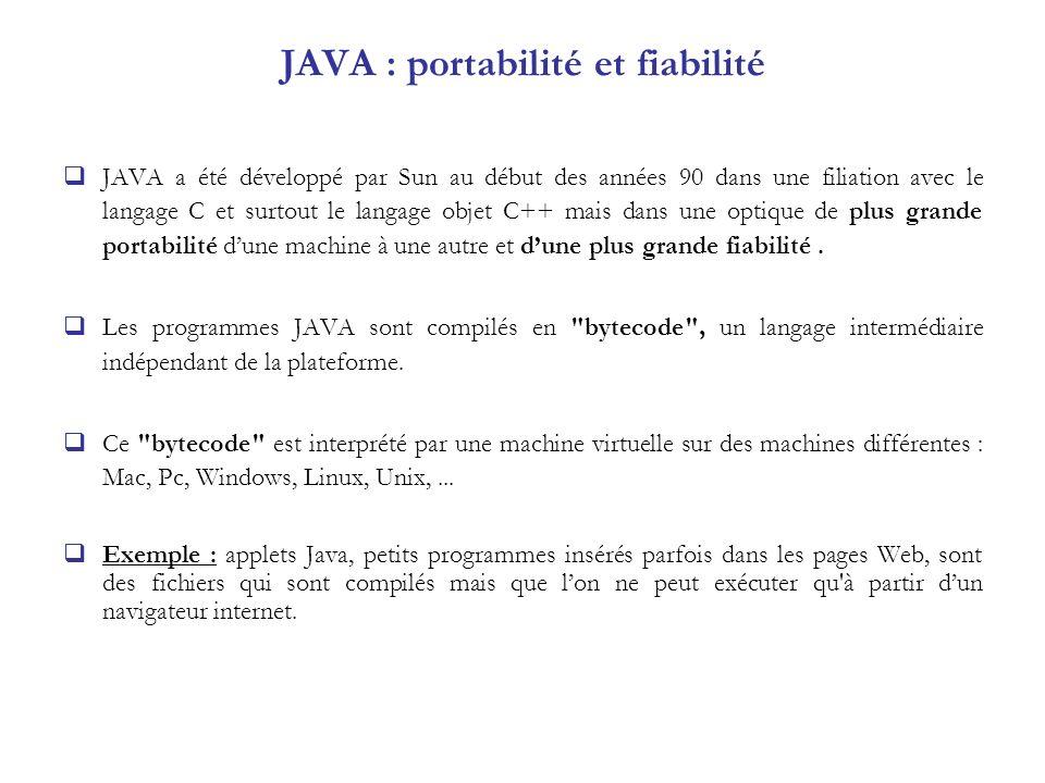 JAVA : portabilité et fiabilité JAVA a été développé par Sun au début des années 90 dans une filiation avec le langage C et surtout le langage objet C