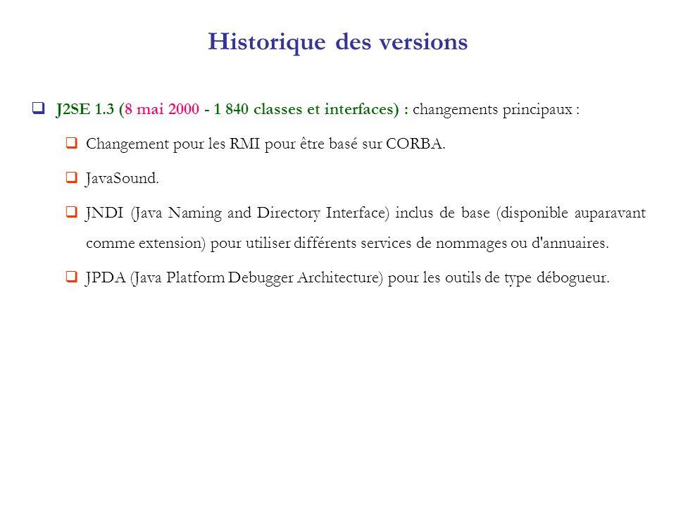 J2SE 1.3 (8 mai 2000 - 1 840 classes et interfaces) : changements principaux : Changement pour les RMI pour être basé sur CORBA. JavaSound. JNDI (Java
