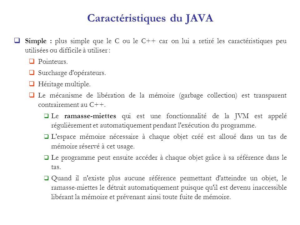 Caractéristiques du JAVA Simple : plus simple que le C ou le C++ car on lui a retiré les caractéristiques peu utilisées ou difficile à utiliser : Poin