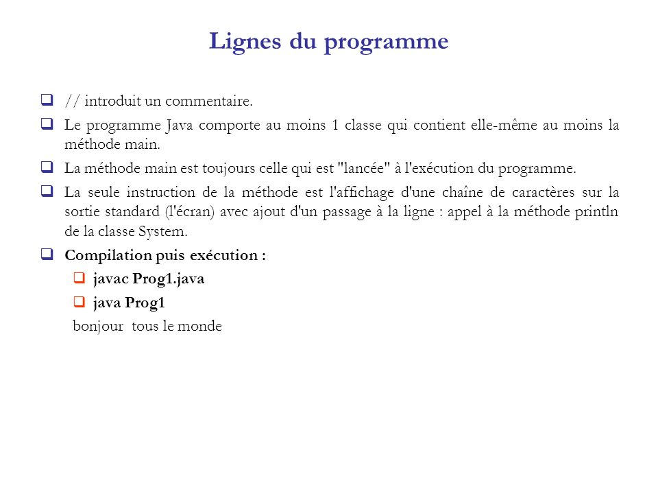 Lignes du programme // introduit un commentaire. Le programme Java comporte au moins 1 classe qui contient elle-même au moins la méthode main. La méth