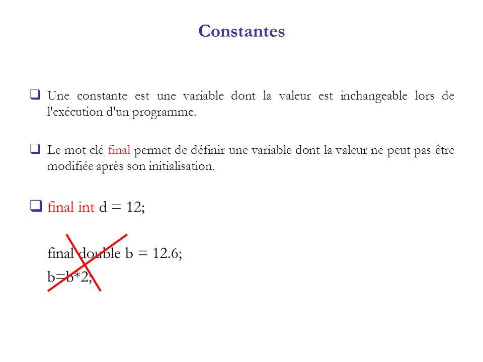 Constantes Une constante est une variable dont la valeur est inchangeable lors de l'exécution d'un programme. Le mot clé final permet de définir une v