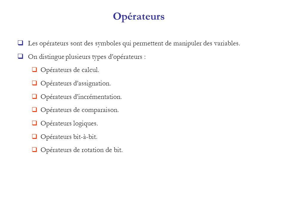 Opérateurs Les opérateurs sont des symboles qui permettent de manipuler des variables. On distingue plusieurs types dopérateurs : Opérateurs de calcul