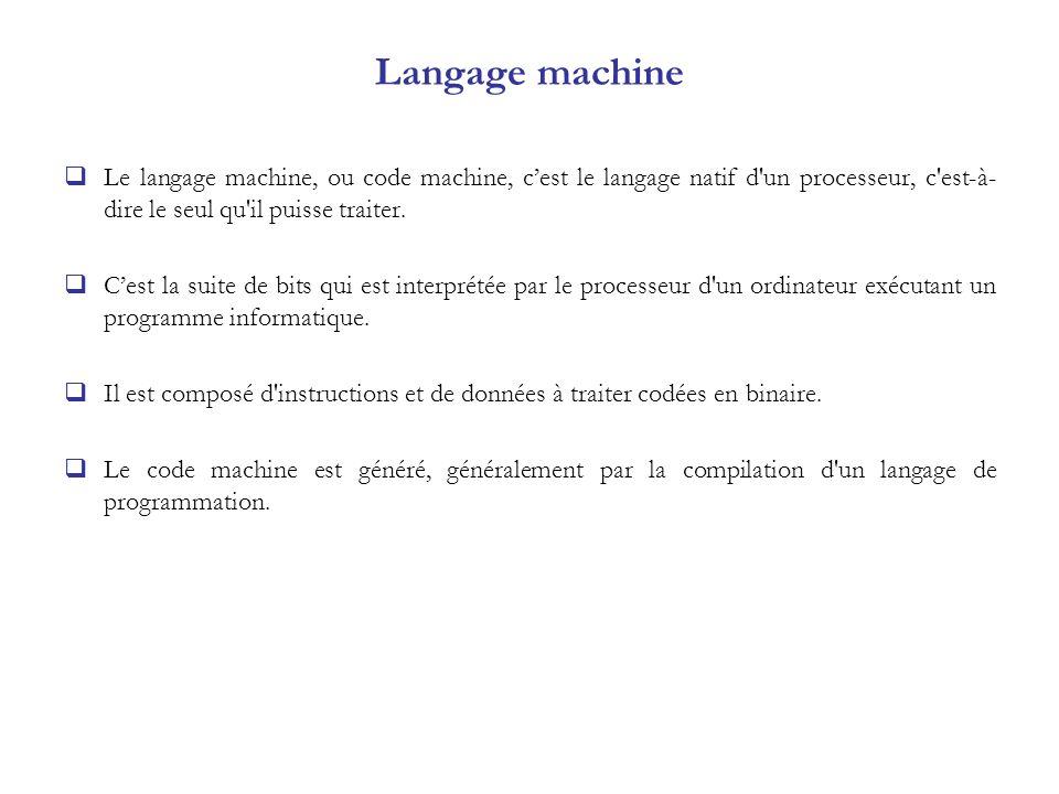 Langage machine Le langage machine, ou code machine, cest le langage natif d'un processeur, c'est-à- dire le seul qu'il puisse traiter. Cest la suite