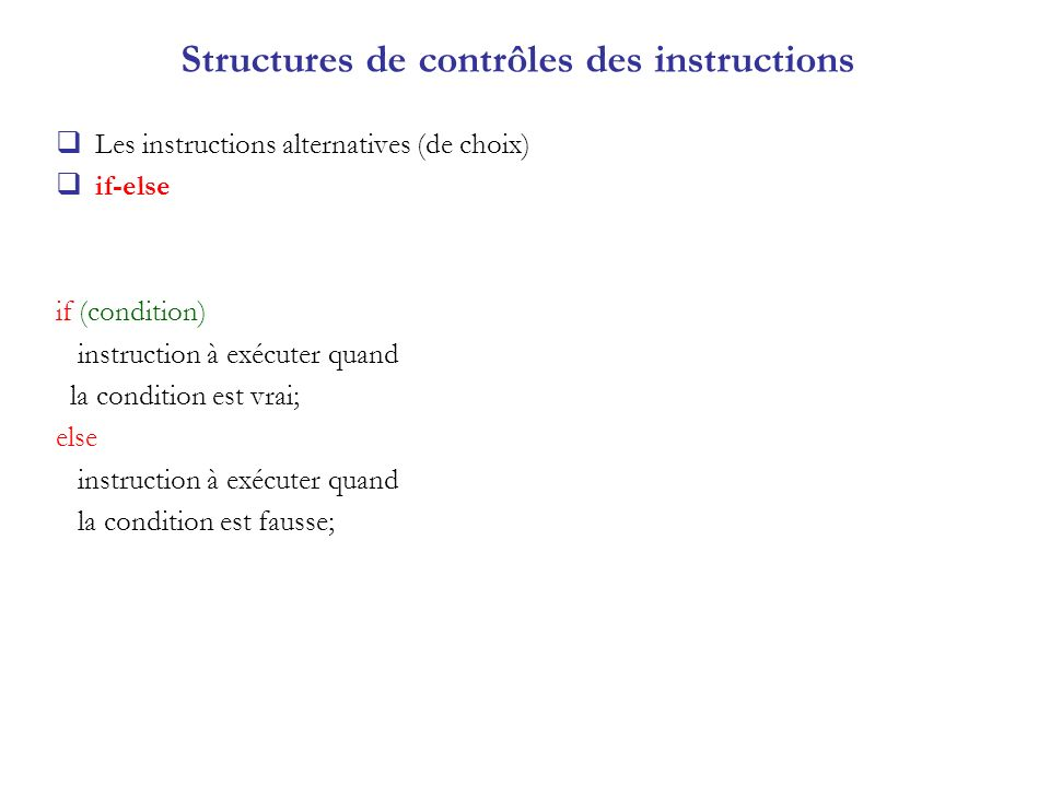 Structures de contrôles des instructions Les instructions alternatives (de choix) if-else if (condition) instruction à exécuter quand la condition est