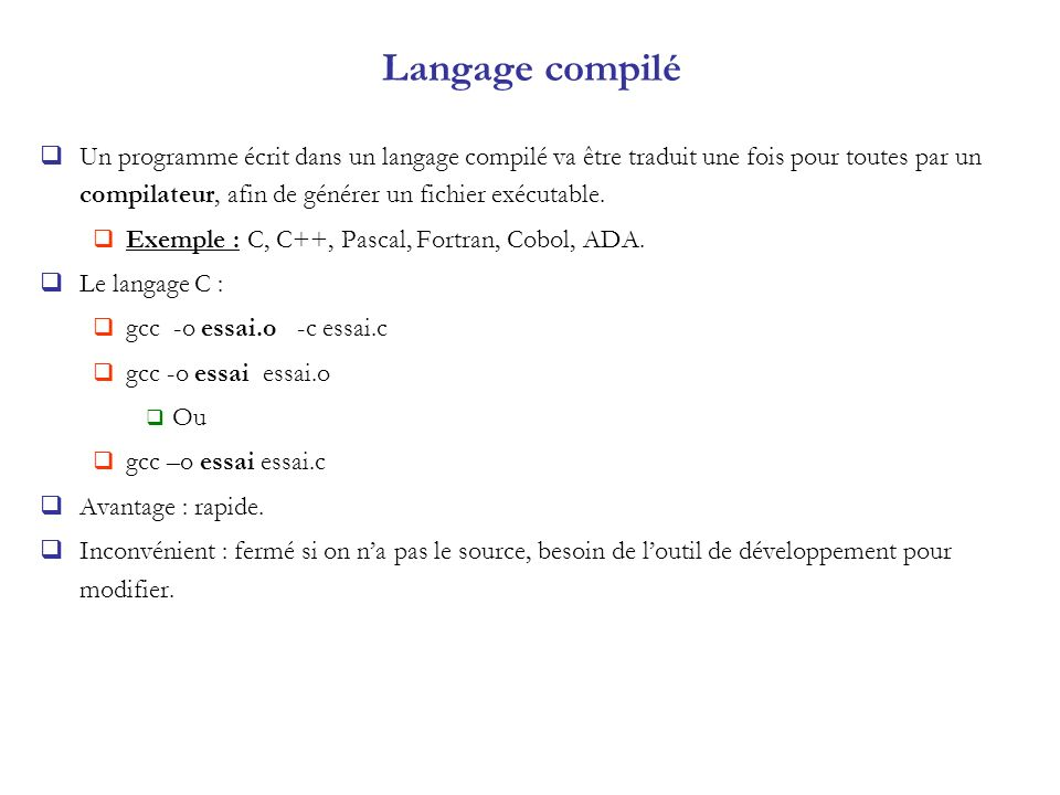 Langage compilé Un programme écrit dans un langage compilé va être traduit une fois pour toutes par un compilateur, afin de générer un fichier exécuta