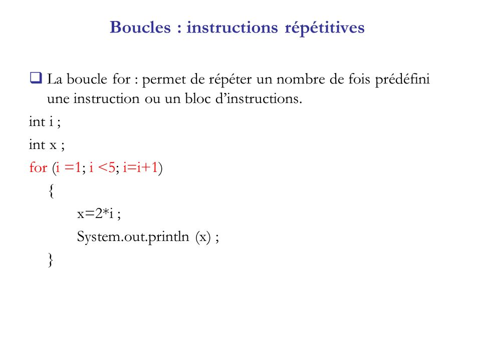 Boucles : instructions répétitives La boucle for : permet de répéter un nombre de fois prédéfini une instruction ou un bloc dinstructions. int i ; int