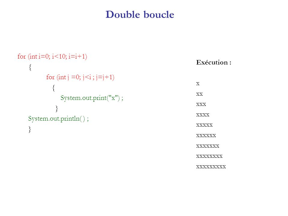 Double boucle for (int i=0; i<10; i=i+1) { for (int j =0; j<i ; j=j+1) { System.out.print(